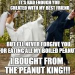 The Peanut King of Saint Augustine | IT'S BAD ENOUGH YOU CHEATED WITH MY BEST FRIEND BUT I'LL NEVER FORGIVE YOU FOR EATING ALL MY BOILED PEANUTS I BOUGHT FROM THE PEANUT KING!!! | image tagged in memes,angry bride | made w/ Imgflip meme maker
