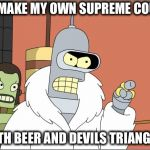 Bender Meme | ILL MAKE MY OWN SUPREME COURT WITH BEER AND DEVILS TRIANGLES | image tagged in memes,bender | made w/ Imgflip meme maker