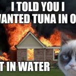 Grumpy Cat Weekend Oct 5th-8th (A Socrates and craziness_all_the_way event) | I TOLD YOU I WANTED TUNA IN OIL NOT IN WATER | image tagged in memes,burn kitty,grumpy cat,grumpy cat weekend | made w/ Imgflip meme maker