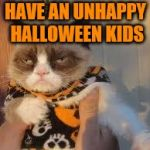 Grumpy Cat Weekend - A Craziness_all_the_way and Socrates event | HAVE AN UNHAPPY HALLOWEEN KIDS | image tagged in memes,grumpy cat halloween,grumpy cat,halloween,spooky,spoopy | made w/ Imgflip meme maker
