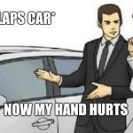 Car Salesman Slaps Roof Of Car Meme | *SLAPS CAR* NOW MY HAND HURTS | image tagged in memes,car salesman slaps roof of car | made w/ Imgflip meme maker