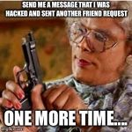 Madea With a Gun | SEND ME A MESSAGE THAT I WAS HACKED AND SENT ANOTHER FRIEND REQUEST ONE MORE TIME.... | image tagged in madea with a gun | made w/ Imgflip meme maker