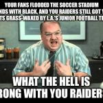 Something is wrong with the Raiders | YOUR FANS FLOODED THE SOCCER STADIUM STANDS WITH BLACK, AND YOU RAIDERS STILL GOT YOUR BUTTS GRASS-WAXED BY L.A.'S JUNIOR FOOTBALL TEAM? WHA | image tagged in what the hell is wrong with you people,raiders,los angeles,nfl football,memes,fan | made w/ Imgflip meme maker