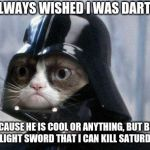 Grumpy Cat Star Wars Meme | I HAVE ALWAYS WISHED I WAS DARTH VADER NOT BECAUSE HE IS COOL OR ANYTHING, BUT BECAUSE HE HAS A LIGHT SWORD THAT I CAN KILL SATURDAYS WITH | image tagged in memes,grumpy cat star wars,grumpy cat | made w/ Imgflip meme maker