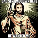 Ghetto Jesus Meme | YOU KNOW WHY MY DAD SENT ME DOWN HERE HE WANTED ME TO GET NAILED. | image tagged in memes,ghetto jesus | made w/ Imgflip meme maker