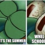 Squidward | WHEL IT'S SCHOOL TIME WHEN IT'S THE SUMMER | image tagged in squidward,memes | made w/ Imgflip meme maker