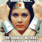 The wonder of Filters | YOU KNOW YOUR GOOD WHEN... YOU SHOW UP WITHOUT YOUR INSTAGRAM MAKEUP AND HE DOESN'T RUN AWAY. | image tagged in wonder woman | made w/ Imgflip meme maker