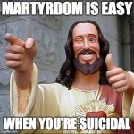 Buddy Christ Meme | MARTYRDOM IS EASY WHEN YOU'RE SUICIDAL | image tagged in memes,buddy christ | made w/ Imgflip meme maker