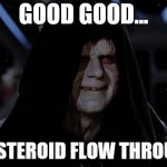 Let it flow through you | GOOD GOOD... LET THE STEROID FLOW THROUGH YOU | image tagged in let the hate flow through you | made w/ Imgflip meme maker