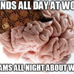 Scumbag Brain Meme | SPENDS ALL DAY AT WORK. DREAMS ALL NIGHT ABOUT WORK | image tagged in memes,scumbag brain,AdviceAnimals | made w/ Imgflip meme maker