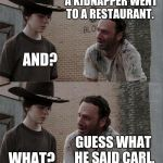 Rick and Carl Long Meme | CARL. WHAT? A KIDNAPPER WENT TO A RESTAURANT. AND? GUESS WHAT HE SAID CARL. WHAT? I'LL HAVE THE REGULAR. NEVER TALK TO ME AGAIN. | image tagged in memes,rick and carl long | made w/ Imgflip meme maker