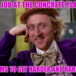 charlie-chocolate-factory | MY JOB AT THE CONCRETE PLANT SEEMS TO GET HARDER AND HARDER | image tagged in charlie-chocolate-factory | made w/ Imgflip meme maker