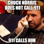 Chuck Norris Phone Meme | CHUCK NORRIS DOES NOT CALL 911 911 CALLS HIM | image tagged in memes,chuck norris phone,chuck norris | made w/ Imgflip meme maker