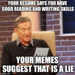 Maury Lie Detector Meme | YOUR RESUME SAYS YOU HAVE GOOD READING AND WRITING SKILLS YOUR MEMES SUGGEST THAT IS A LIE | image tagged in memes,maury lie detector | made w/ Imgflip meme maker