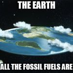 Flat Earth | THE EARTH ONCE ALL THE FOSSIL FUELS ARE GONE | image tagged in flat earth,fossil fuel,fossil fuels,mine,mining,dry | made w/ Imgflip meme maker