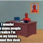 I'm serious. The chair is not even behind him | I wonder how many people realize I'm on my knees behind this desk | image tagged in memes,spiderman computer desk,spiderman | made w/ Imgflip meme maker