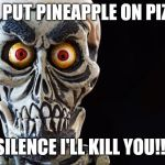 Achmed The Dead Terrorist | YOU PUT PINEAPPLE ON PIZZA? SILENCE I'LL KILL YOU!!! | image tagged in achmed the dead terrorist | made w/ Imgflip meme maker