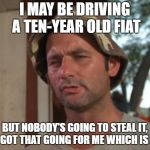So I Got That Goin For Me Which Is Nice Meme | I MAY BE DRIVING A TEN-YEAR OLD FIAT BUT NOBODY'S GOING TO STEAL IT, SO I GOT THAT GOING FOR ME WHICH IS NICE | image tagged in memes,so i got that goin for me which is nice | made w/ Imgflip meme maker