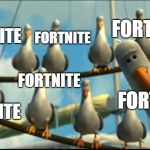everybody at school | FORTNITE FORTNITE FORTNITE FORTNITE FORTNITE FORTNITE | image tagged in nemo seagulls mine | made w/ Imgflip meme maker