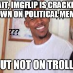 Black guy confused | WAIT, IMGFLIP IS CRACKING DOWN ON POLITICAL MEMES BUT NOT ON TROLLS | image tagged in black guy confused | made w/ Imgflip meme maker
