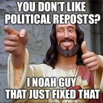 Thanks Dylan! | YOU DON'T LIKE POLITICAL REPOSTS? I NOAH GUY THAT JUST FIXED THAT | image tagged in memes,buddy christ | made w/ Imgflip meme maker