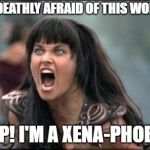 Angry Xena | I'M DEATHLY AFRAID OF THIS WOMAN YEP! I'M A XENA-PHOBE! | image tagged in angry xena | made w/ Imgflip meme maker