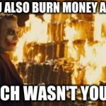 Joker Sending A Message | DID YOU ALSO BURN MONEY ALREADY, WHICH WASN'T YOURS? | image tagged in joker sending a message | made w/ Imgflip meme maker