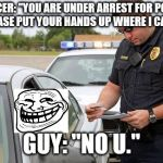 "Police | OFFICER: ""YOU ARE UNDER ARREST FOR POLICE EVASION PLEASE PUT YOUR HANDS UP WHERE I CAN SEE THEM."" GUY: ""NO U."" 