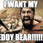 Sparta Leonidas Meme | I WANT MY TEDDY BEAR!!!!!!!! | image tagged in memes,sparta leonidas | made w/ Imgflip meme maker