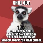 Chill out panhandler | CHILL OUT. YOU'RE NOT IN A TOLL BOOTH, SO DON'T GET PISSY IF I DON'T ROLL DOWN MY WINDOW TO GIVE YOU SPARE CHANGE. | image tagged in memes,chill out lemur,homeless,window,change,angry | made w/ Imgflip meme maker