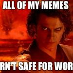 You Underestimate My Power Meme | ALL OF MY MEMES ARN'T SAFE FOR WORK | image tagged in memes,you underestimate my power | made w/ Imgflip meme maker