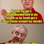 Bad Pun Rodney Dangerfield | Today I went to a barber for a shave He had me put a small  wooden ball in my mouth so he could get a closer shave around my cheeks Afterwar | image tagged in bad pun rodney dangerfield | made w/ Imgflip meme maker