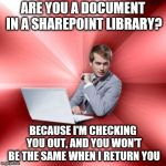 Talk techy to me *Swoon* | ARE YOU A DOCUMENT IN A SHAREPOINT LIBRARY? BECAUSE I'M CHECKING YOU OUT, AND YOU WON'T BE THE SAME WHEN I RETURN YOU | image tagged in memes,overly suave it guy,sharepoint,microsoft | made w/ Imgflip meme maker