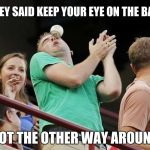 Eye Ball | THEY SAID KEEP YOUR EYE ON THE BALL NOT THE OTHER WAY AROUND | image tagged in baseball,black eye,memes | made w/ Imgflip meme maker