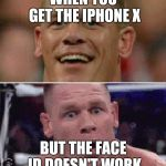 John Cena Happy/Sad | WHEN YOU GET THE IPHONE X BUT THE FACE ID DOESN'T WORK | image tagged in john cena happy/sad | made w/ Imgflip meme maker