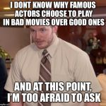 Afraid To Ask Andy Meme | I DONT KNOW WHY FAMOUS ACTORS CHOOSE TO PLAY IN BAD MOVIES OVER GOOD ONES AND AT THIS POINT, I'M TOO AFRAID TO ASK | image tagged in memes,afraid to ask andy | made w/ Imgflip meme maker