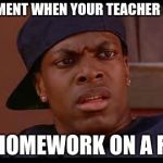 Smokey from Friday Chris Tucker | THAT MOMENT WHEN YOUR TEACHER SAYS YOU HAVE HOMEWORK ON A FRIDAY | image tagged in smokey from friday chris tucker | made w/ Imgflip meme maker
