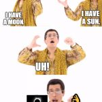 PPAP Meme | I HAVE A MOON. I HAVE A SUN. UH! SOLAR ECLIPSE!  | image tagged in memes,ppap | made w/ Imgflip meme maker