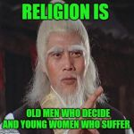 Wise Kung Fu Master | RELIGION IS OLD MEN WHO DECIDE AND YOUNG WOMEN WHO SUFFER | image tagged in wise kung fu master | made w/ Imgflip meme maker