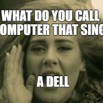 adele hello | WHAT DO YOU CALL A COMPUTER THAT SINGS? A DELL | image tagged in adele hello | made w/ Imgflip meme maker