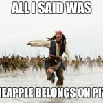 Jack Sparrow Being Chased Meme | ALL I SAID WAS PINEAPPLE BELONGS ON PIZZA | image tagged in memes,jack sparrow being chased | made w/ Imgflip meme maker