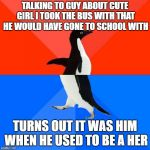 Socially Awesome Awkward Penguin Meme | TALKING TO GUY ABOUT CUTE GIRL I TOOK THE BUS WITH THAT HE WOULD HAVE GONE TO SCHOOL WITH TURNS OUT IT WAS HIM WHEN HE USED TO BE A HER | image tagged in memes,socially awesome awkward penguin,AdviceAnimals | made w/ Imgflip meme maker