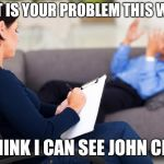 psychiatrist | WHAT IS YOUR PROBLEM THIS WEEK? I THINK I CAN SEE JOHN CENA | image tagged in psychiatrist | made w/ Imgflip meme maker