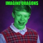 Bad Luck Brian (Radioactive) | LISTENS TO IMAGINE DRAGONS | image tagged in bad luck brian radioactive,memes,radioactive,imagine dragons | made w/ Imgflip meme maker