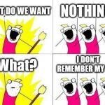 What Do We Want Meme | WHAT DO WE WANT NOTHING! What? I DON'T REMEMBER MY LINE. | image tagged in memes,what do we want | made w/ Imgflip meme maker