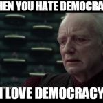 Palpatine (Star Wars) - I Love Democracy | WHEN YOU HATE DEMOCRACY I LOVE DEMOCRACY | image tagged in palpatine star wars - i love democracy | made w/ Imgflip meme maker