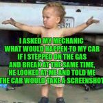 Super | I ASKED MY MECHANIC WHAT WOULD HAPPEN TO MY CAR IF I STEPPED ON THE GAS AND BREAK AT THE SAME TIME, HE LOOKED AT ME AND TOLD ME THE CAR WOUL | image tagged in mechanic kid,memes,funny | made w/ Imgflip meme maker
