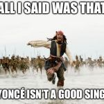Jack Sparrow Being Chased Meme | ALL I SAID WAS THAT BEYONCÉ ISN'T A GOOD SINGER | image tagged in memes,jack sparrow being chased | made w/ Imgflip meme maker