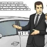 Car Salesman Slaps Roof Of Car Meme | THIS CAR IS A SPECIAL EDITION SUPER RARE ONE TIME SALE. THIS CAR WAS FOUND IN A JUNGLE IN THE DEEP ENDS OF THE AMAZON AND WAS THEN REBUILT I | image tagged in memes,car salesman slaps roof of car | made w/ Imgflip meme maker