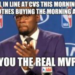 You The Real MVP Meme | GIRL IN LINE AT CVS THIS MORNING IN CLUB CLOTHES BUYING THE MORNING AFTER PILL YOU THE REAL MVP | image tagged in memes,you the real mvp | made w/ Imgflip meme maker